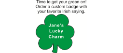 "A 3"" X 3"" St. Patrick's Day badge with a pin backing. - Wear your personalized Irish saying on a green shamrock badge."